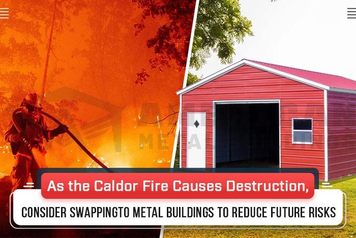 As the Caldor Fire Causes Destruction, Consider Swapping to Metal Buildings to Reduce Future Risks